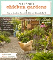 Free-Range Chicken Gardens - How to Create a Beautiful, Chicken-Friendly Yard ebook by Kate Baldwin,Jessi Bloom