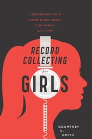 Record Collecting for Girls - Unleashing Your Inner Music Nerd, One Album at a Time ebook by Courtney E. Smith