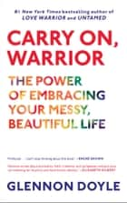 Carry On, Warrior - The Power of Embracing Your Messy, Beautiful Life ebook by Glennon Doyle
