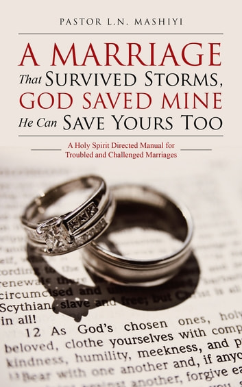 A Marriage That Survived Storms, God Saved Mine He Can Save Yours Too - A Holy Spirit Directed Manual for Troubled and Challenged Marriages ebook by Pastor L.N. Mashiyi
