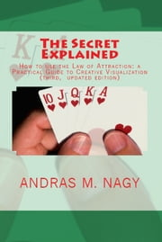 The Secret Explained How to use the Law of Attraction a Practical Guide to Creative Visualization (New Updated Edition) ebook by Andras M. Nagy