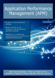 Application Performance Management (APM): High-impact Strategies - What You Need to Know: Definitions, Adoptions, Impact, Benefits, Maturity, Vendors ebook by Roebuck, Kevin