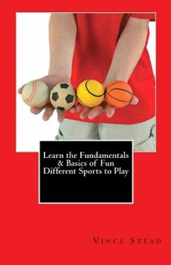 Learn the Fundamentals & Basics of Fun Different Sports to Play ebook by Vince Stead