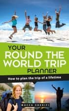Your Round the World Trip Planner: How To Plan The Trip Of A Lifetime ebook by Macca Sherifi