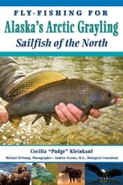 "Fly-Fishing for Alaska's Arctic Grayling: Sailfish of the North ebook by Cecilia ""Pudge"" Kleinkauf"