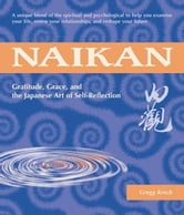 Naikan - Gratitude, Grace, and the Japanese Art of Self-Reflection ebook by Gregg Krech