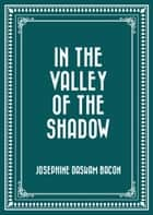 In The Valley Of The Shadow ebook by Josephine Daskam Bacon