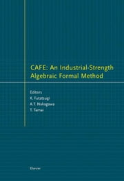 CAFE: An Industrial-Strength Algebraic Formal Method: An Industrial-Strength Algebraic Formal Method ebook by Futatsugi, K.