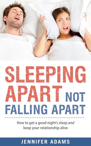 Sleeping Apart Not Falling Apart - How to get a good night's sleep and keep your relationship alive ebook by Jennifer Adams