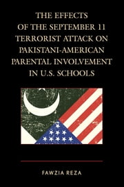 The Effects of the September 11 Terrorist Attack on Pakistani-American Parental Involvement in U.S. Schools ebook by Fawzia Reza