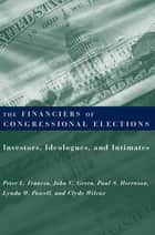 The Financiers of Congressional Elections - Investors, Ideologues, and Intimates ebook by Clyde Wilcox, Peter Francia, John Green,...