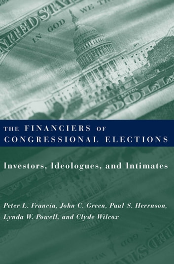 The Financiers of Congressional Elections - Investors, Ideologues, and Intimates ebook by Clyde Wilcox,Peter Francia,John Green,Paul Herrnson,Lynda Powell