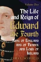 The Life and Reign of Edward the Fourth: King of England and France and Lord of Ireland: Volume 2 ebook by