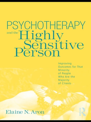 Psychotherapy and the Highly Sensitive Person - Improving Outcomes for That Minority of People Who Are the Majority of Clients ebook by Elaine N. Aron