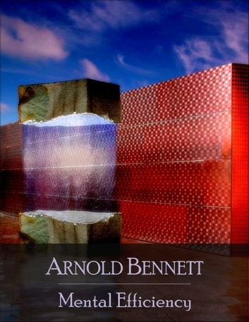 Mental Efficiency: And Other Hints to Men and Women - Secret Edition - Open Your Heart to the Real Power and Magic of Living Faith and Let the Heaven Be in You, Go Deep Inside Yourself and Back, Feel the Crazy and Divine Love and Live for Your Dreams ebook by Arnold Bennett
