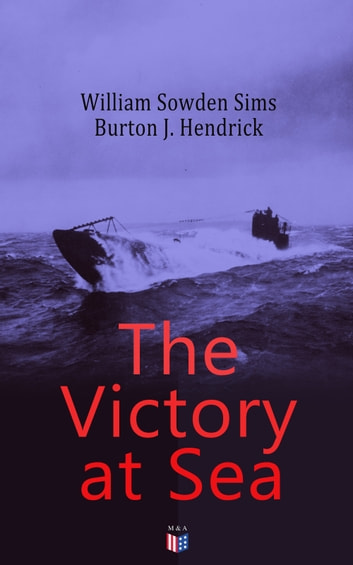 The Victory at Sea - American Destroyers in Action, Decoying Submarines to Destruction, The American Mine Barrage in the North Sea, German Submarines Visit the American Coast, The Navy Fighting on the Land eBook by William Sowden Sims,Burton J. Hendrick