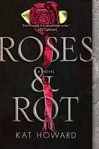 Roses and Rot ebook by Kat Howard