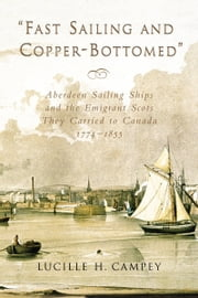 Fast Sailing and Copper-Bottomed - Aberdeen Sailing Ships and the Emigrant Scots They Carried to Canada, 1774-1855 ebook by Lucille H. Campey