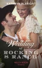 Wedding At Rocking S Ranch (Mills & Boon Historical) (Oak Grove) ebook by Kathryn Albright
