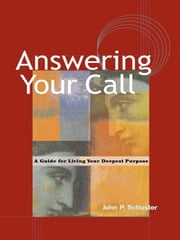 Answering Your Call - A Guide for Living Your Deepest Purpose ebook by John P. Schuster