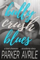 Bully Crush Blues - A Last Chances Academy Story ebook by Parker Avrile