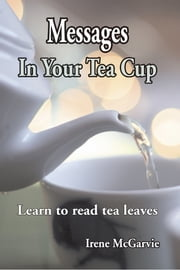 Messages in your Tea Cup: Learn to read tea leaves ebook by Irene McGarvie