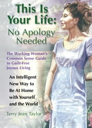 This Is Your Life: No Apology Needed - The Working Woman's Common Sense Guide to Guilt-Free Joyous Living ebook by Terry Jean Taylor