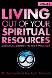 Living Out of Your Spiritual Resources: Volume 1 - Experiencing Eternality, Infinity & Immortality ebook by Kay Fairchild,Roy E. Richmond
