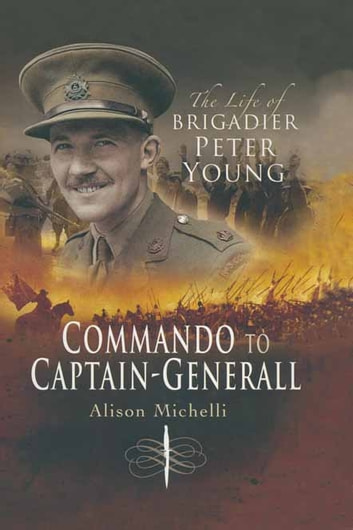 Commando to Captain-Generall - The Life of Brigadier Peter Young ebook by Alison Michelli