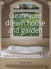 Create your dream house and garden - Brilliant little ideas for big home improvements ebook by Infinite Ideas,Mark Hillsdon