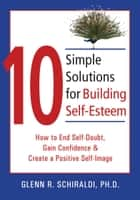 10 Simple Solutions for Building Self-Esteem - How to End Self-Doubt, Gain Confidence, & Create a Positive Self-Image ebook by Glenn R. Schiraldi, PhD