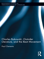 Charles Bukowski, Outsider Literature, and the Beat Movement ebook by Paul Clements