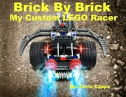 Brick By Brick:My Custom LEGO Racer - Awesome LEGO Creations ebook by Chris Capps