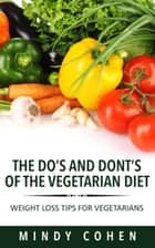 The Do's And Don'ts Of The Vegetarian Diet:Weight Loss Tips For Vegetarians - Weight Loss Tips For Vegetarians ebook by Mindy Cohen