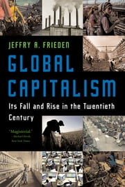 Global Capitalism: Its Fall and Rise in the Twentieth Century ebook by Jeffry A. Frieden
