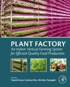 Plant Factory - An Indoor Vertical Farming System for Efficient Quality Food Production ebook by Toyoki Kozai, Genhua Niu, Michiko Takagaki