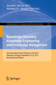 Knowledge Discovery, Knowledge Engineering and Knowledge Management - 5th International Joint Conference, IC3K 2013, Vilamoura, Portugal, September 19-22, 2013. Revised Selected Papers ebook by Ana Fred,Jan L.G. Dietz,Kecheng Liu,Joaquim Filipe