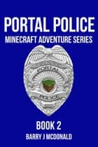 Portal Police 2: A Minecraft Adventure Series ebook by Barry J McDonald