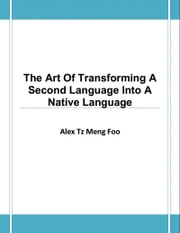 The Art Of Transforming A Second Language Into A Native Language ebook by Alex Tz Meng Foo
