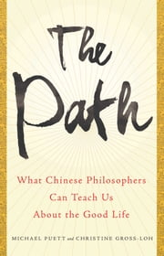 The Path - What Chinese Philosophers Can Teach Us About the Good Life ebook by Michael Puett,Christine Gross-Loh
