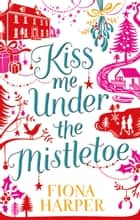 Kiss Me Under The Mistletoe ebook by Fiona Harper