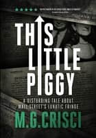 This Little Piggy: A Disturbing Tale About Wall Street's Lunatic Fringe ebook by M.G. Crisci