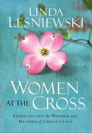 Women at the Cross - Experiencing the Wonder and Mystery of Christ's Love ebook by Linda Lesniewski