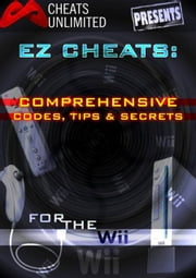 Cheats Unlimited presents EZ Cheats: Comprehensive Codes, Tips and Secrets for Nintendo Wii ebook by Ice Games, Ltd.