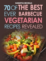 BBQ Recipe:70 Of The Best Ever Barbecue Vegetarian Recipes...Revealed! ebook by Samantha Michaels