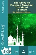 The Story of Prophet Abraham (Ibrahim) In Islam ebook by Muhammad Naga