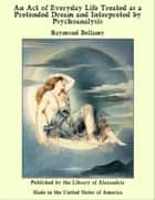 An Act of Everyday Life Treated as a Pretended Dream and Interpreted by Psychoanalysis ebook by Raymond Bellamy