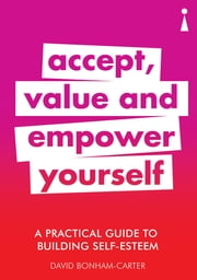 A Practical Guide to Building Self-Esteem - Accept, Value and Empower Yourself ebook by David Bonham-Carter