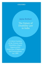 The Future of Disability Law in India - A Critical Analysis of the Persons with Disabilities (Equal Opportunities, Protection of Rights and Full Participation) Act 1995 ebook by Jayna Kothari