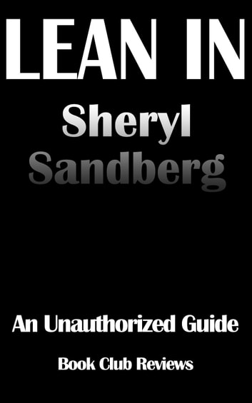 Lean In: An Unauthorized Guide To The Book By Sheryl Sandberg ebook by Book Club Reviews
